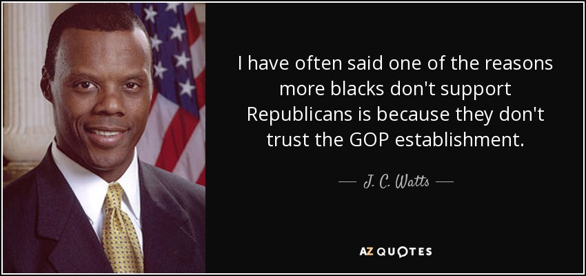 I have often said one of the reasons more blacks don't support Republicans is because they don't trust the GOP establishment. - J. C. Watts