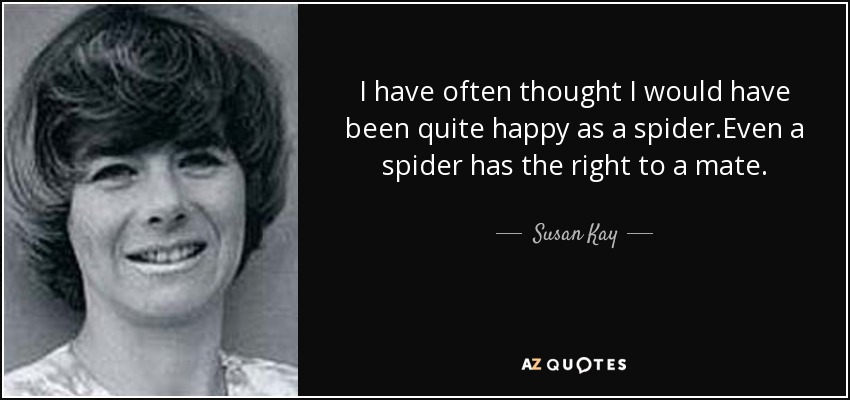 I have often thought I would have been quite happy as a spider.Even a spider has the right to a mate. - Susan Kay