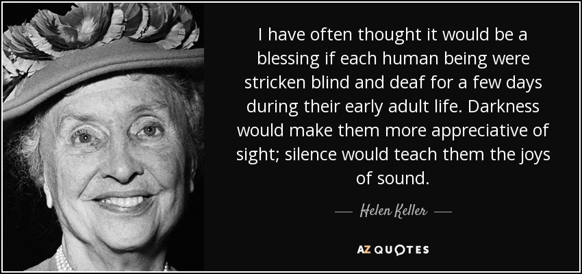 I have often thought it would be a blessing if each human being were stricken blind and deaf for a few days during their early adult life. Darkness would make them more appreciative of sight; silence would teach them the joys of sound. - Helen Keller