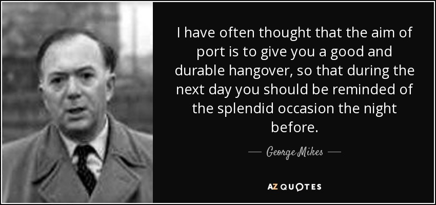 I have often thought that the aim of port is to give you a good and durable hangover, so that during the next day you should be reminded of the splendid occasion the night before. - George Mikes