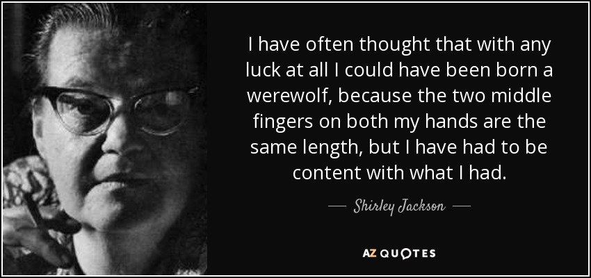 I have often thought that with any luck at all I could have been born a werewolf, because the two middle fingers on both my hands are the same length, but I have had to be content with what I had. - Shirley Jackson