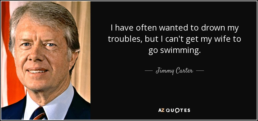 I have often wanted to drown my troubles, but I can't get my wife to go swimming. - Jimmy Carter