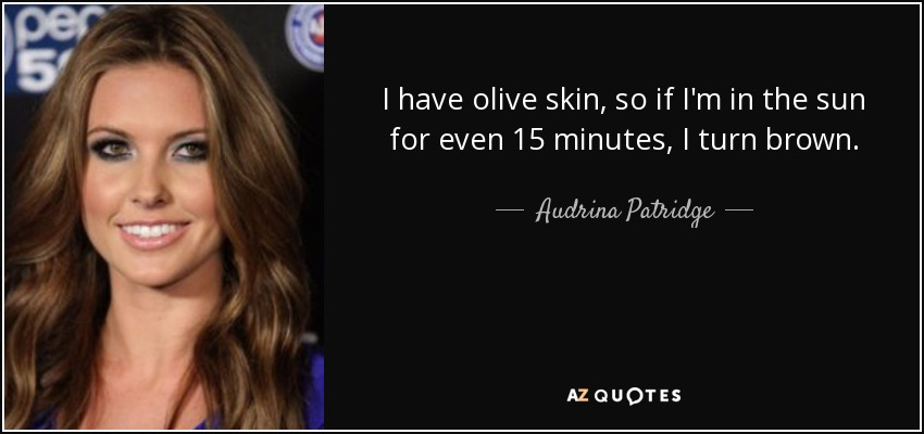 I have olive skin, so if I'm in the sun for even 15 minutes, I turn brown. - Audrina Patridge