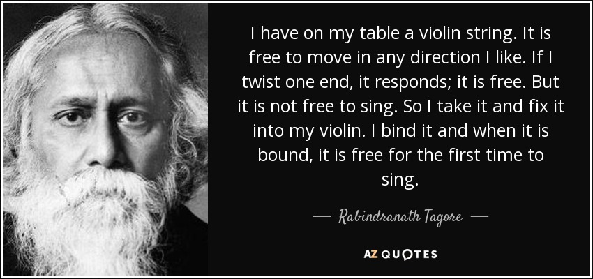 I have on my table a violin string. It is free to move in any direction I like. If I twist one end, it responds; it is free. But it is not free to sing. So I take it and fix it into my violin. I bind it and when it is bound, it is free for the first time to sing. - Rabindranath Tagore