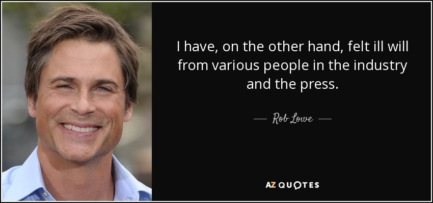 I have, on the other hand, felt ill will from various people in the industry and the press. - Rob Lowe