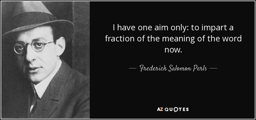 I have one aim only: to impart a fraction of the meaning of the word now. - Frederick Salomon Perls