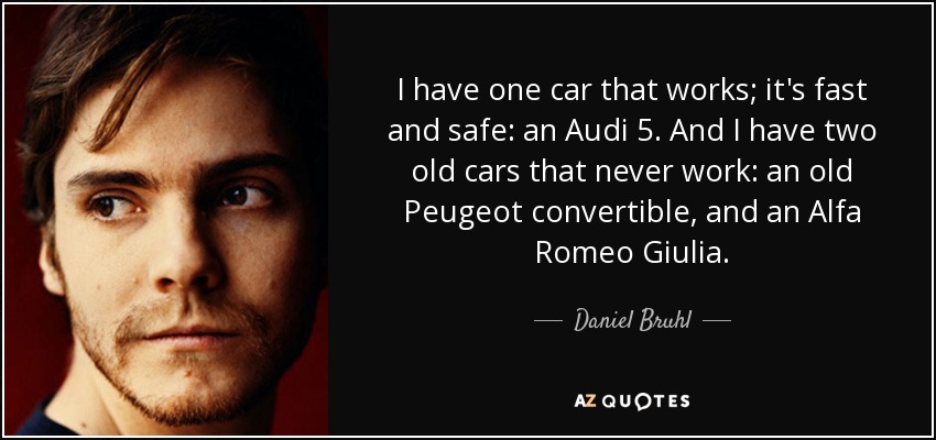 I have one car that works; it's fast and safe: an Audi 5. And I have two old cars that never work: an old Peugeot convertible, and an Alfa Romeo Giulia. - Daniel Bruhl