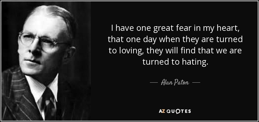 I have one great fear in my heart, that one day when they are turned to loving, they will find that we are turned to hating. - Alan Paton