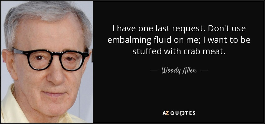 I have one last request. Don't use embalming fluid on me; I want to be stuffed with crab meat. - Woody Allen