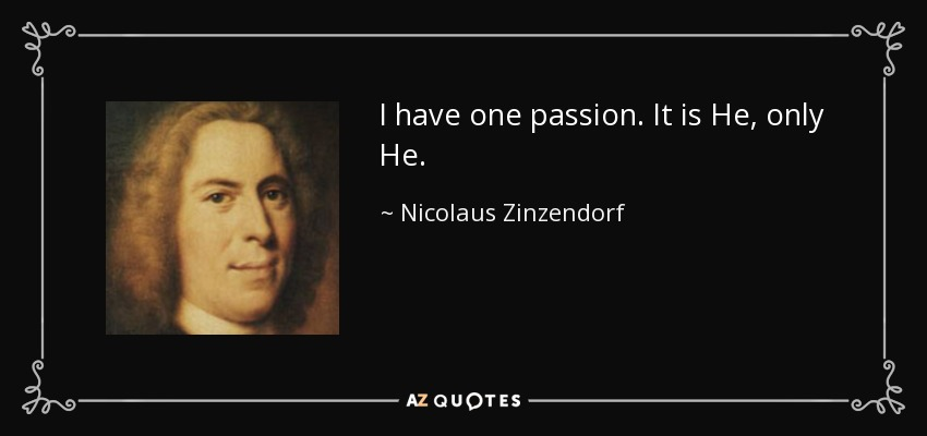 I have one passion. It is He, only He. - Nicolaus Zinzendorf