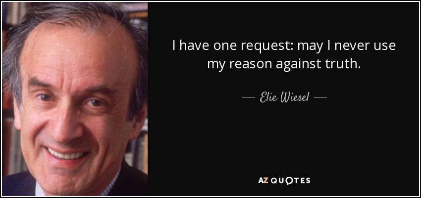 I have one request: may I never use my reason against truth. - Elie Wiesel