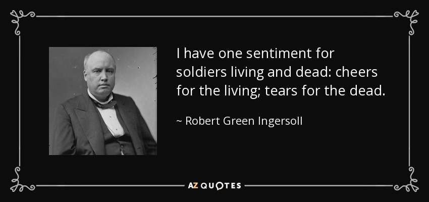 I have one sentiment for soldiers living and dead: cheers for the living; tears for the dead. - Robert Green Ingersoll