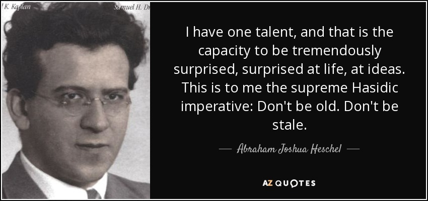 I have one talent, and that is the capacity to be tremendously surprised, surprised at life, at ideas. This is to me the supreme Hasidic imperative: Don't be old. Don't be stale. - Abraham Joshua Heschel