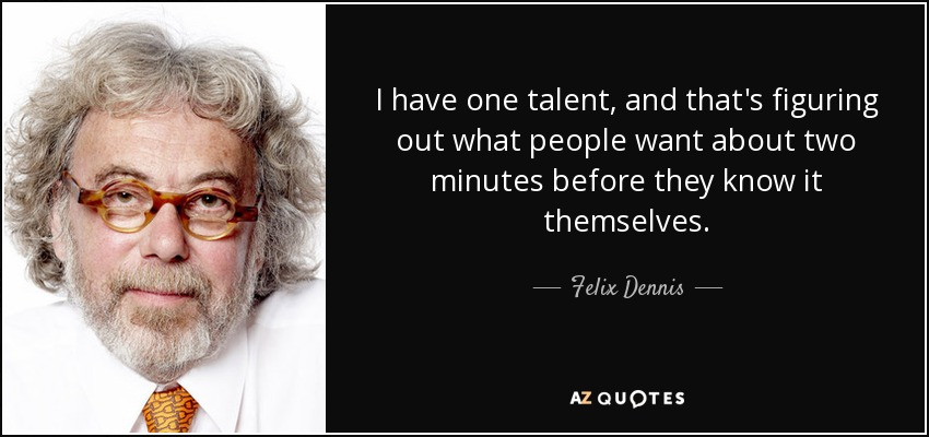 I have one talent, and that's figuring out what people want about two minutes before they know it themselves. - Felix Dennis
