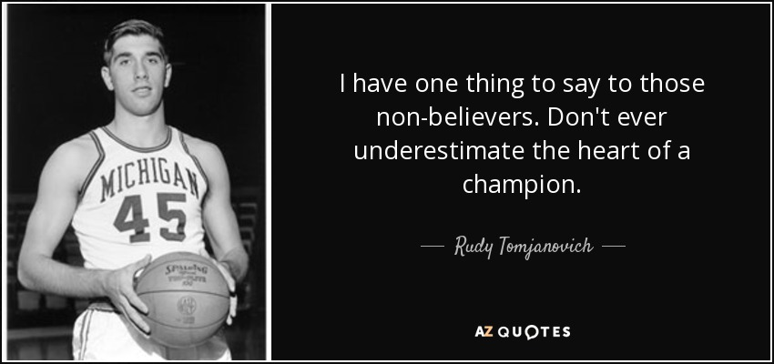 I have one thing to say to those non-believers. Don't ever underestimate the heart of a champion. - Rudy Tomjanovich