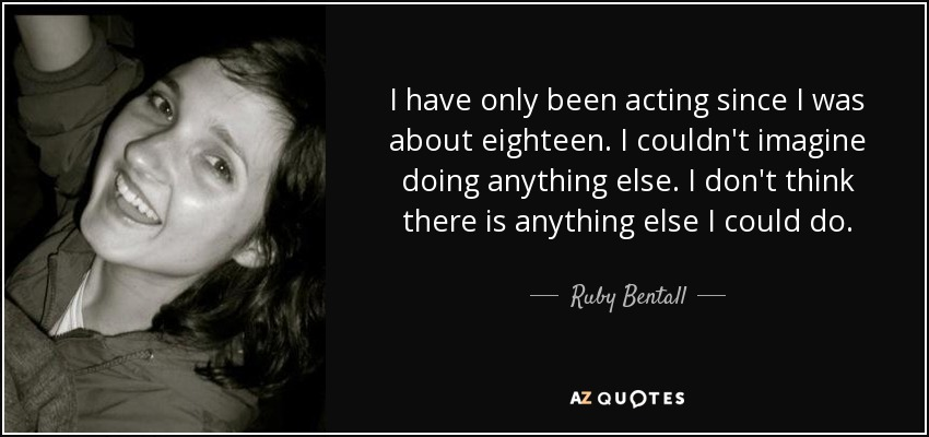 I have only been acting since I was about eighteen. I couldn't imagine doing anything else. I don't think there is anything else I could do. - Ruby Bentall