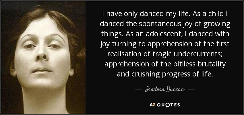 I have only danced my life. As a child I danced the spontaneous joy of growing things. As an adolescent, I danced with joy turning to apprehension of the first realisation of tragic undercurrents; apprehension of the pitiless brutality and crushing progress of life. - Isadora Duncan