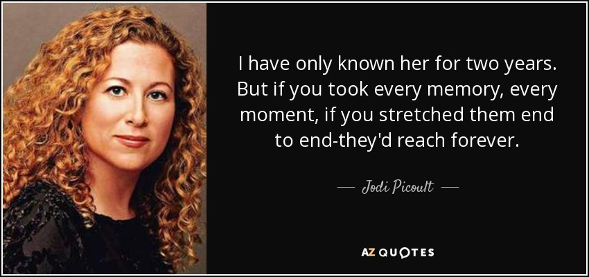 I have only known her for two years. But if you took every memory, every moment, if you stretched them end to end-they'd reach forever. - Jodi Picoult