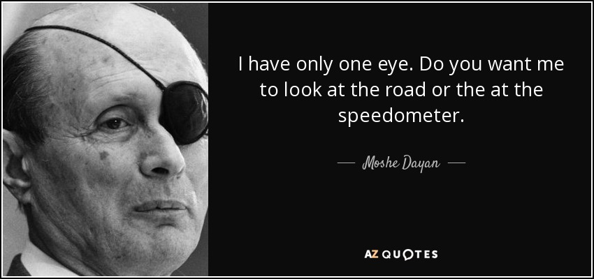 I have only one eye. Do you want me to look at the road or the at the speedometer. - Moshe Dayan