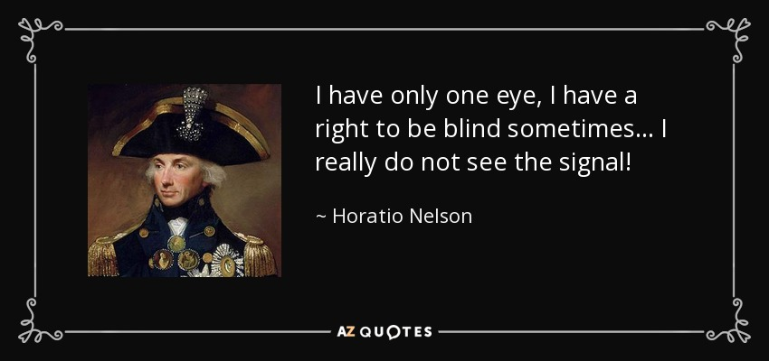 I have only one eye, I have a right to be blind sometimes... I really do not see the signal! - Horatio Nelson
