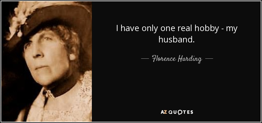 I have only one real hobby - my husband. - Florence Harding