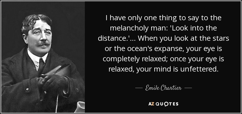 I have only one thing to say to the melancholy man: 'Look into the distance.' ... When you look at the stars or the ocean's expanse, your eye is completely relaxed; once your eye is relaxed, your mind is unfettered. - Emile Chartier