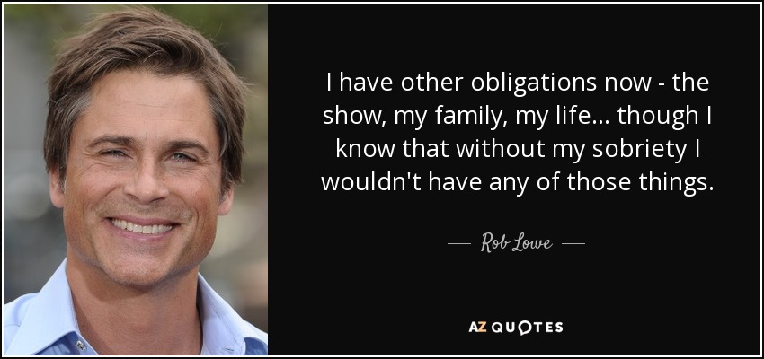 I have other obligations now - the show, my family, my life... though I know that without my sobriety I wouldn't have any of those things. - Rob Lowe