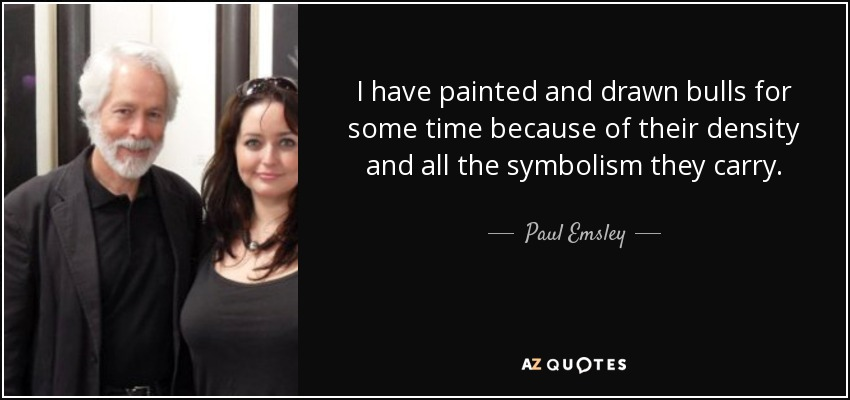 I have painted and drawn bulls for some time because of their density and all the symbolism they carry. - Paul Emsley