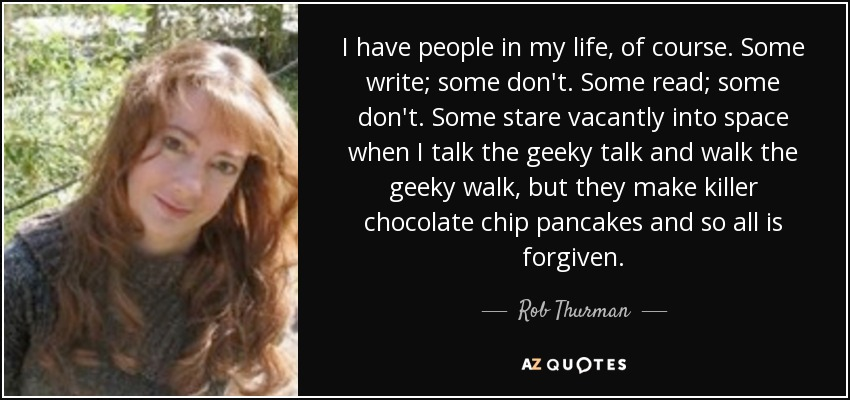 I have people in my life, of course. Some write; some don't. Some read; some don't. Some stare vacantly into space when I talk the geeky talk and walk the geeky walk, but they make killer chocolate chip pancakes and so all is forgiven. - Rob Thurman