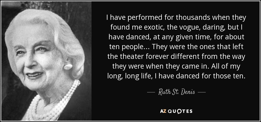 I have performed for thousands when they found me exotic, the vogue, daring, but I have danced, at any given time, for about ten people... They were the ones that left the theater forever different from the way they were when they came in. All of my long, long life, I have danced for those ten. - Ruth St. Denis