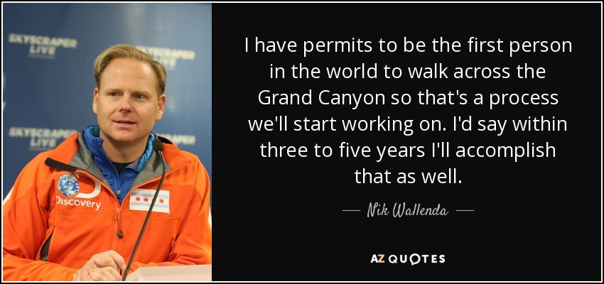 I have permits to be the first person in the world to walk across the Grand Canyon so that's a process we'll start working on. I'd say within three to five years I'll accomplish that as well. - Nik Wallenda