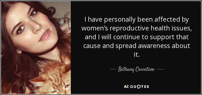 I have personally been affected by women's reproductive health issues, and I will continue to support that cause and spread awareness about it. - Bethany Cosentino