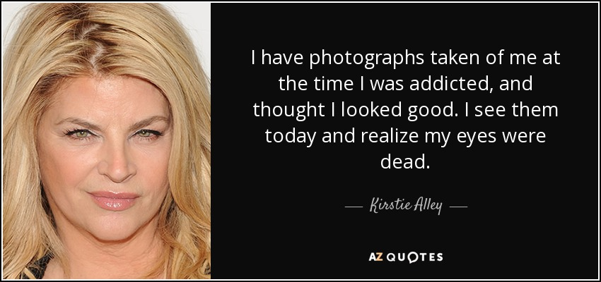 I have photographs taken of me at the time I was addicted, and thought I looked good. I see them today and realize my eyes were dead. - Kirstie Alley