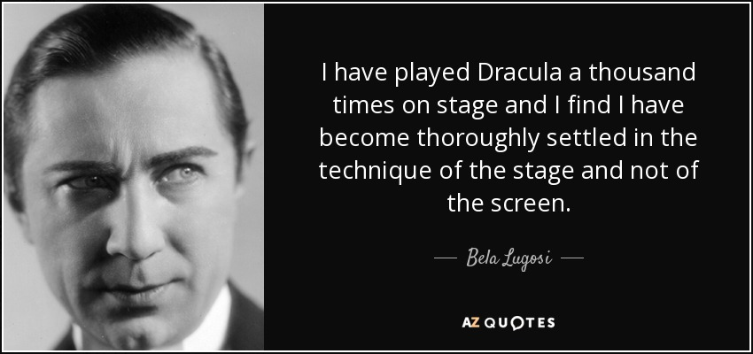 I have played Dracula a thousand times on stage and I find I have become thoroughly settled in the technique of the stage and not of the screen. - Bela Lugosi