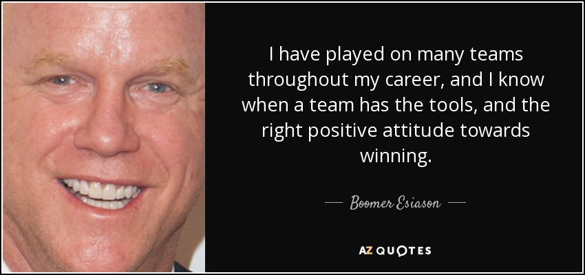 I have played on many teams throughout my career, and I know when a team has the tools, and the right positive attitude towards winning. - Boomer Esiason