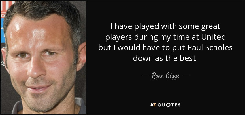 I have played with some great players during my time at United but I would have to put Paul Scholes down as the best. - Ryan Giggs