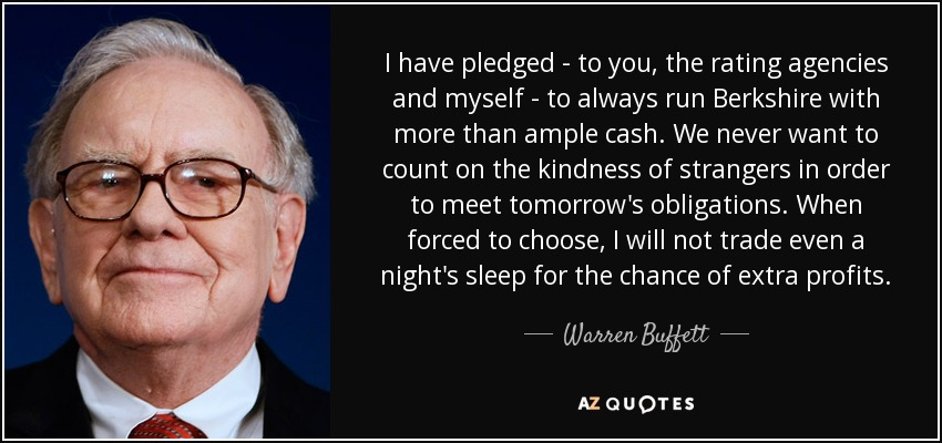 I have pledged - to you, the rating agencies and myself - to always run Berkshire with more than ample cash. We never want to count on the kindness of strangers in order to meet tomorrow's obligations. When forced to choose, I will not trade even a night's sleep for the chance of extra profits. - Warren Buffett