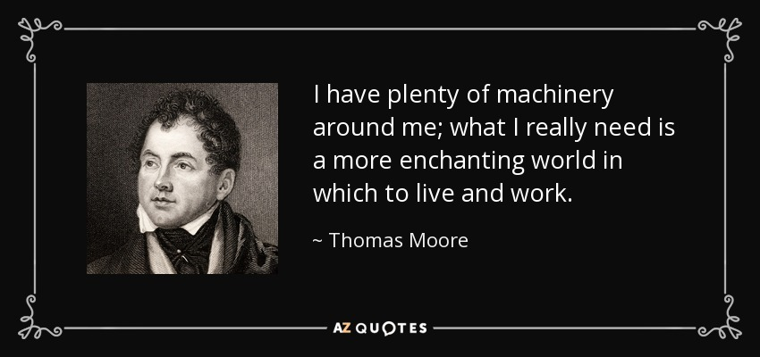 I have plenty of machinery around me; what I really need is a more enchanting world in which to live and work. - Thomas Moore
