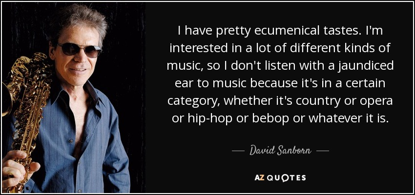 I have pretty ecumenical tastes. I'm interested in a lot of different kinds of music, so I don't listen with a jaundiced ear to music because it's in a certain category, whether it's country or opera or hip-hop or bebop or whatever it is. - David Sanborn