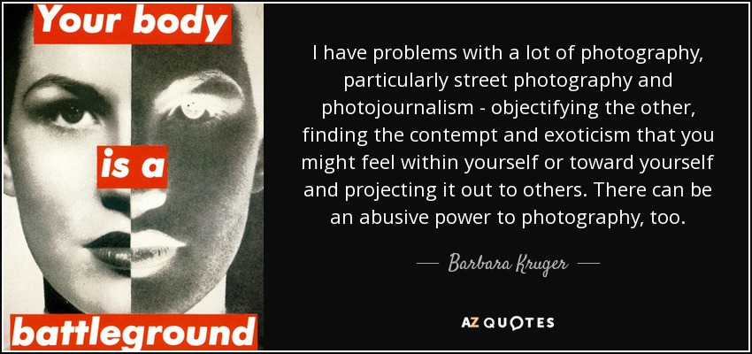 I have problems with a lot of photography, particularly street photography and photojournalism - objectifying the other, finding the contempt and exoticism that you might feel within yourself or toward yourself and projecting it out to others. There can be an abusive power to photography, too. - Barbara Kruger