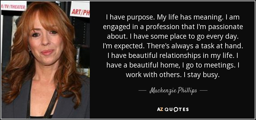 I have purpose. My life has meaning. I am engaged in a profession that I'm passionate about. I have some place to go every day. I'm expected. There's always a task at hand. I have beautiful relationships in my life. I have a beautiful home, I go to meetings. I work with others. I stay busy. - Mackenzie Phillips