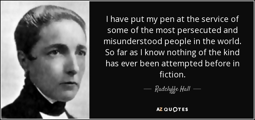 I have put my pen at the service of some of the most persecuted and misunderstood people in the world. So far as I know nothing of the kind has ever been attempted before in fiction. - Radclyffe Hall
