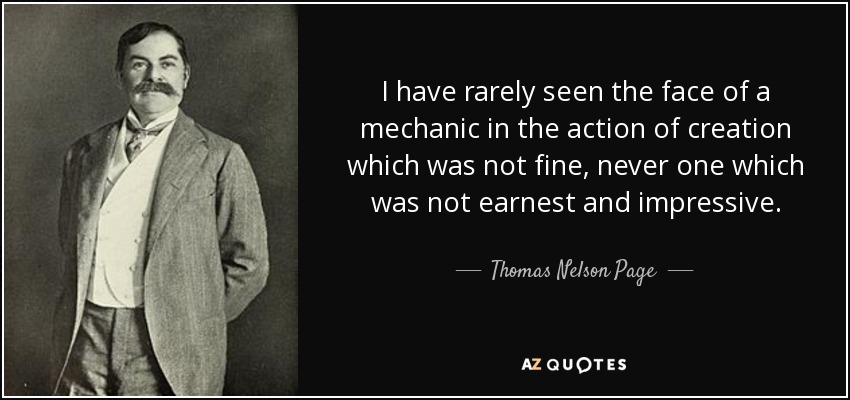 I have rarely seen the face of a mechanic in the action of creation which was not fine, never one which was not earnest and impressive. - Thomas Nelson Page