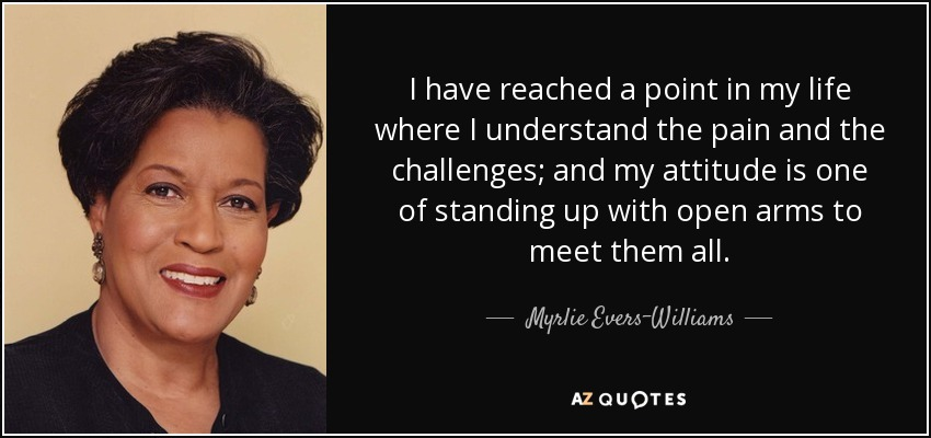 I have reached a point in my life where I understand the pain and the challenges; and my attitude is one of standing up with open arms to meet them all. - Myrlie Evers-Williams