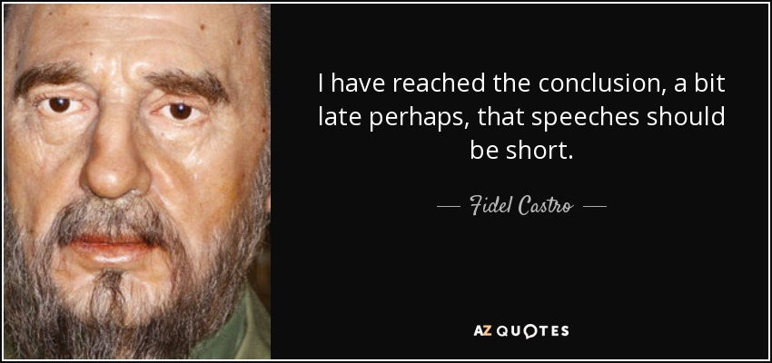 I have reached the conclusion, a bit late perhaps, that speeches should be short. - Fidel Castro
