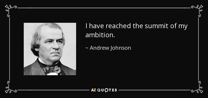 I have reached the summit of my ambition. - Andrew Johnson