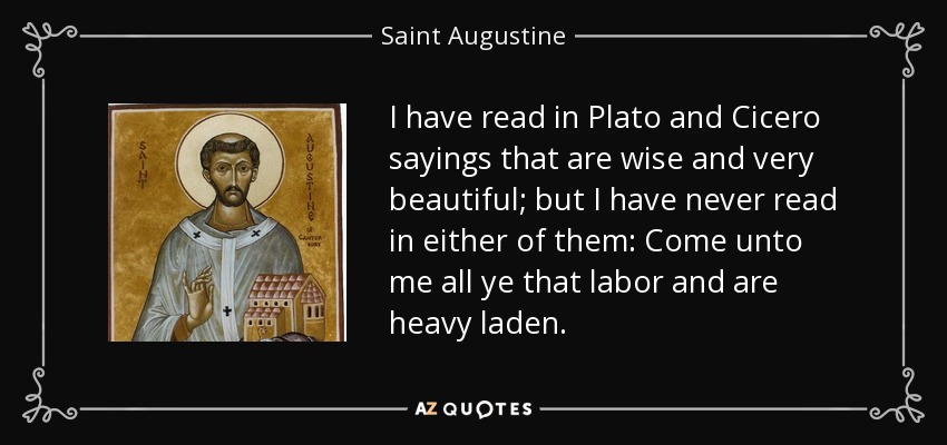 I have read in Plato and Cicero sayings that are wise and very beautiful; but I have never read in either of them: Come unto me all ye that labor and are heavy laden. - Saint Augustine