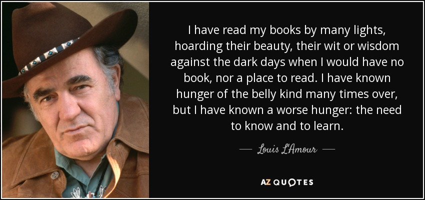 I have read my books by many lights, hoarding their beauty, their wit or wisdom against the dark days when I would have no book, nor a place to read. I have known hunger of the belly kind many times over, but I have known a worse hunger: the need to know and to learn. - Louis L'Amour