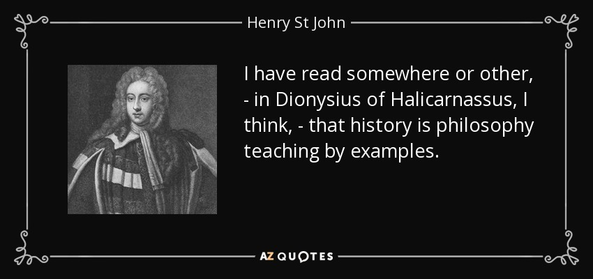 I have read somewhere or other, - in Dionysius of Halicarnassus, I think, - that history is philosophy teaching by examples. - Henry St John, 1st Viscount Bolingbroke