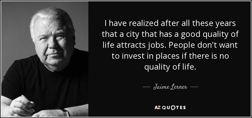 I have realized after all these years that a city that has a good quality of life attracts jobs. People don't want to invest in places if there is no quality of life. - Jaime Lerner